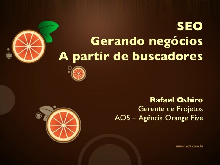 Rafael Oshiro Gerente de Projetos AO5 – Agência Orange Five SEO Gerando negócios A partir de buscadores