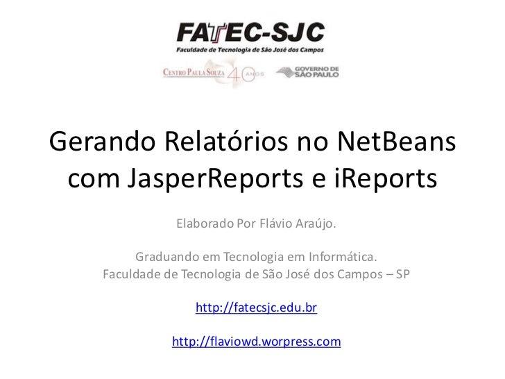 Gerando Relatórios no NetBeans  com JasperReports e iReports                 Elaborado Por Flávio Araújo.           Gradua...