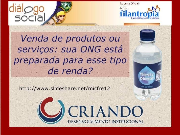 Venda de produtos ou serviços: sua ONG estápreparada para esse tipo        de renda? http://www.slideshare.net/micfre12