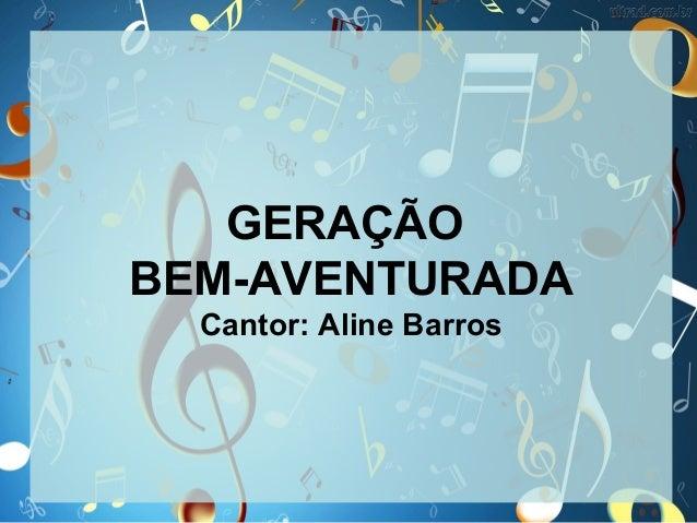 GERAÇÃO BEM-AVENTURADA Cantor: Aline Barros