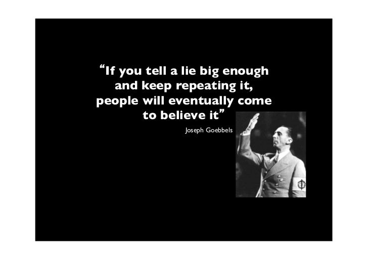 If you tell a lie big enough   and keep repeating it,people will eventually come       to believe it              Joseph G...