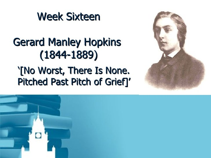 Week Sixteen Gerard Manley Hopkins  (1844-1889) ' [No Worst, There Is None. Pitched Past Pitch of Grief]'