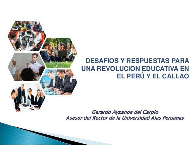 DESAFIOS Y RESPUESTAS PARA UNA REVOLUCION EDUCATIVA EN EL PERÚ Y EL CALLAO Gerardo Ayzanoa del Carpio Asesor del Rector de...