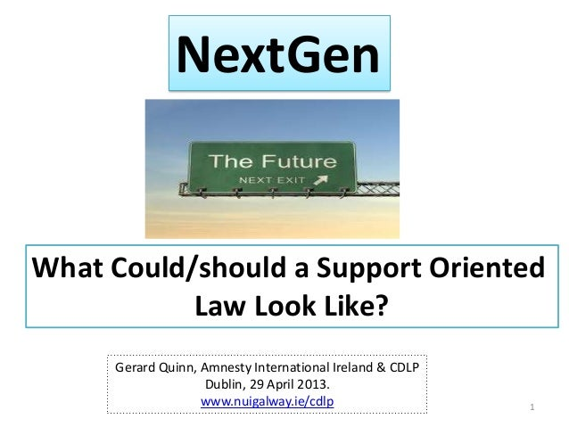 NextGenWhat Could/should a Support OrientedLaw Look Like?Gerard Quinn, Amnesty International Ireland & CDLPDublin, 29 Apri...