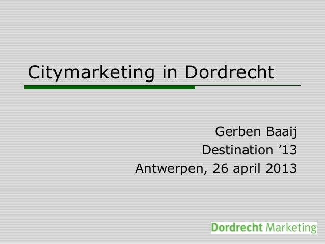 Citymarketing in DordrechtGerben BaaijDestination '13Antwerpen, 26 april 2013
