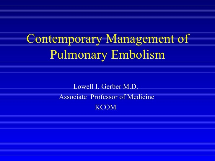 Contemporary Management of Pulmonary Embolism Lowell I. Gerber M.D. Associate  Professor of Medicine KCOM