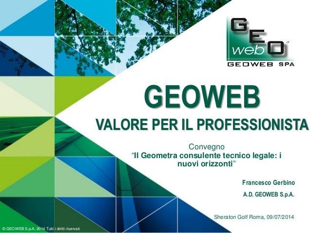 GEOWEB VALORE PER IL PROFESSIONISTA © GEOWEB S.p.A. 2014 Tutti i diritti riservati Sheraton Golf Roma, 09/07/2014 Francesc...