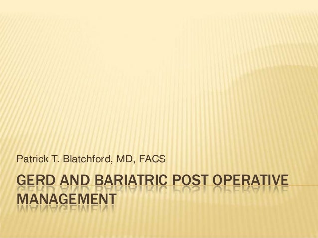 Patrick T. Blatchford, MD, FACS  GERD AND BARIATRIC POST OPERATIVE MANAGEMENT