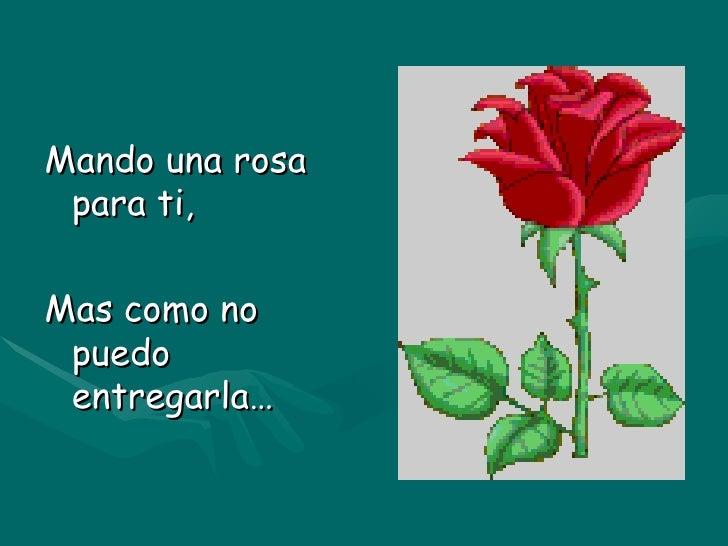 <ul><li>Mando una rosa para ti, </li></ul><ul><li>Mas como no puedo entregarla… </li></ul>