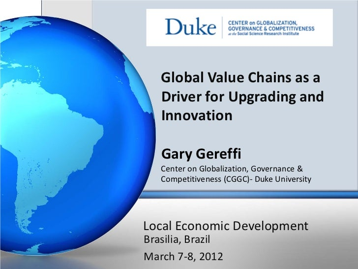 Global Value Chains as a   Driver for Upgrading and   Innovation   Gary Gereffi   Center on Globalization, Governance &   ...