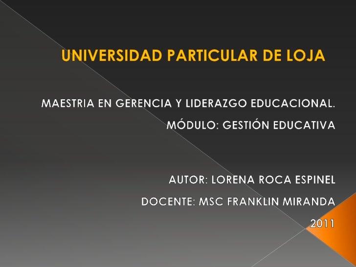UNIVERSIDAD PARTICULAR DE LOJA<br />MAESTRIA EN GERENCIA Y LIDERAZGO EDUCACIONAL.<br />MÓDULO: GESTIÓN EDUCATIVA<br /><br...