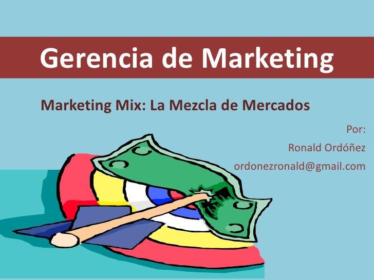 Gerencia de Marketing<br />Marketing Mix: La Mezcla de Mercados<br />Por:<br />Ronald Ordóñez<br />ordonezronald@gmail.com...