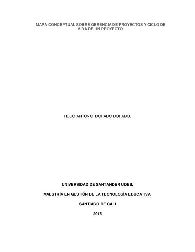 MAPA CONCEPTUAL SOBRE GERENCIA DE PROYECTOS Y CICLO DE VIDA DE UN PROYECTO. HUGO ANTONIO DORADO DORADO. UNIVERSIDAD DE SAN...