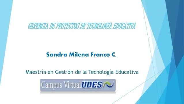 GERENCIA DE PROYECTOS DE TECNOLOGÍA EDUCATIVA Sandra Milena Franco C. Maestría en Gestión de la Tecnología Educativa