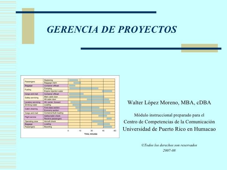 GERENCIA DE PROYECTOS <ul><li>Walter López Moreno, MBA, cDBA </li></ul><ul><li>Módulo instruccional preparado para el </li...