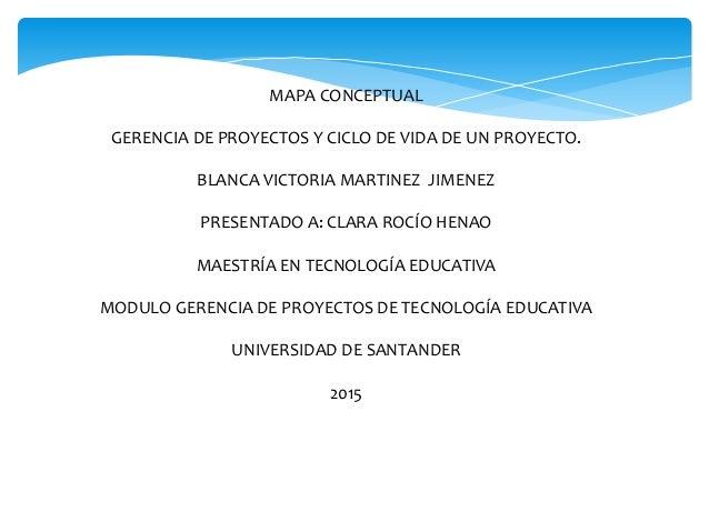 MAPA CONCEPTUAL GERENCIA DE PROYECTOS Y CICLO DE VIDA DE UN PROYECTO. BLANCA VICTORIA MARTINEZ JIMENEZ PRESENTADO A: CLARA...