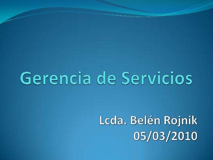 Gerencia de Servicios<br />Lcda. Belén Rojnik<br />05/03/2010<br />