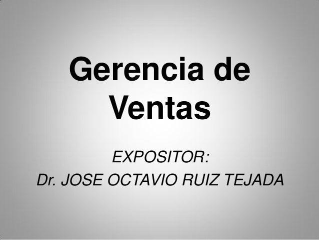 Gerencia de Ventas EXPOSITOR: Dr. JOSE OCTAVIO RUIZ TEJADA
