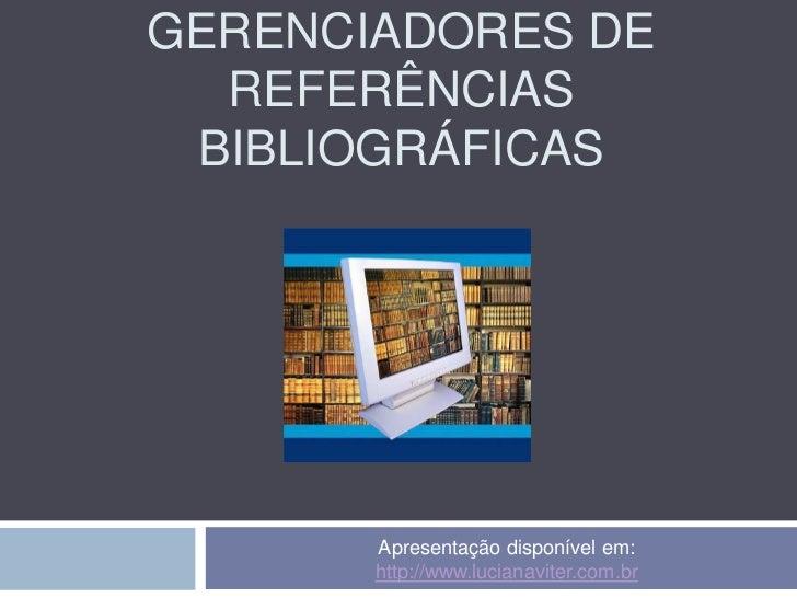 GERENCIADORES DE  REFERÊNCIAS BIBLIOGRÁFICAS       Apresentação disponível em:       http://www.lucianaviter.com.br
