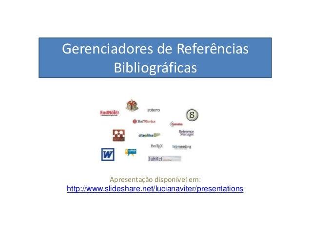 Gerenciadores de Referências Bibliográficas Apresentação disponível em: http://www.slideshare.net/lucianaviter/presentatio...