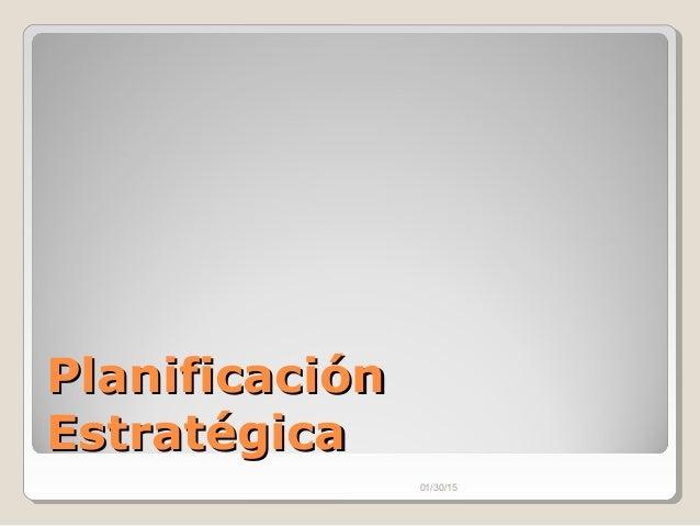 PlanificaciónPlanificación EstratégicaEstratégica 01/30/15