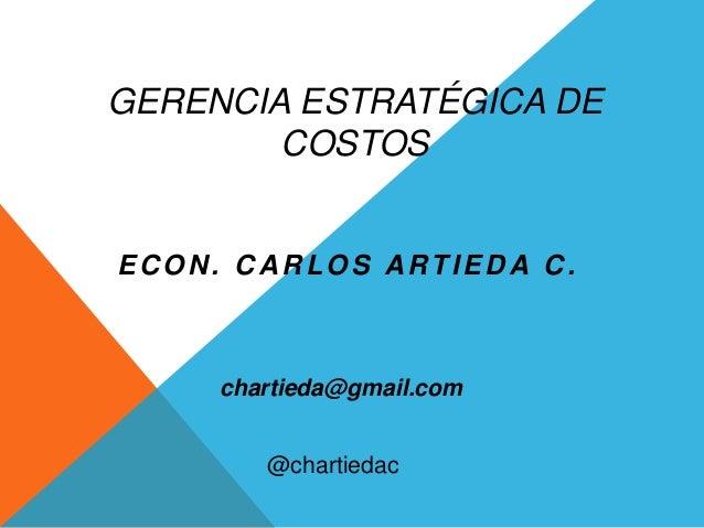 GERENCIA ESTRATÉGICA DE COSTOS ECON. CARLOS ARTIEDA C. chartieda@gmail.com @chartiedac
