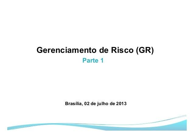 Parte 1 Gerenciamento de Risco (GR) Brasília, 02 de julho de 2013
