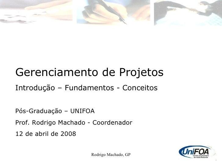 Rodrigo Machado, GP Gerenciamento de Projetos Introdução – Fundamentos - Conceitos Pós-Graduação – UNIFOA Prof. Rodrigo Ma...