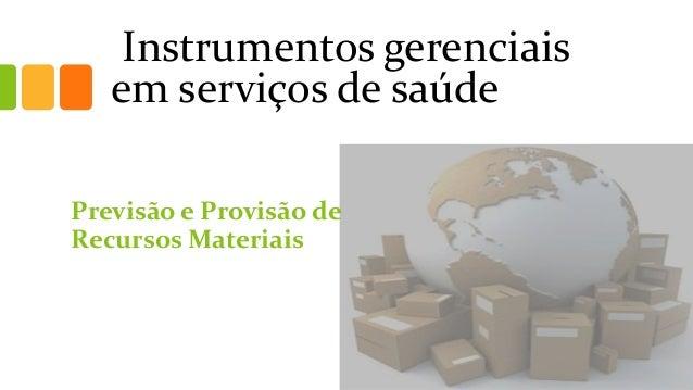 Instrumentos gerenciais em serviços de saúde  Previsão e Provisão de Recursos Materiais
