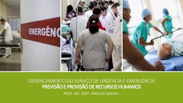 GERENCIAMENTO DO SERVIÇO DE URGÊNCIA E EMERGÊNCIAPREVISÃO E PROVISÃO DE RECURSOS HUMANOS  PROF. ME. ENFo. AROLDO GAVIOLI