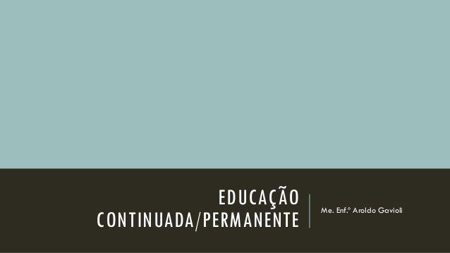 EDUCAÇÃO CONTINUADA/PERMANENTE  Me. Enf.º Aroldo Gavioli