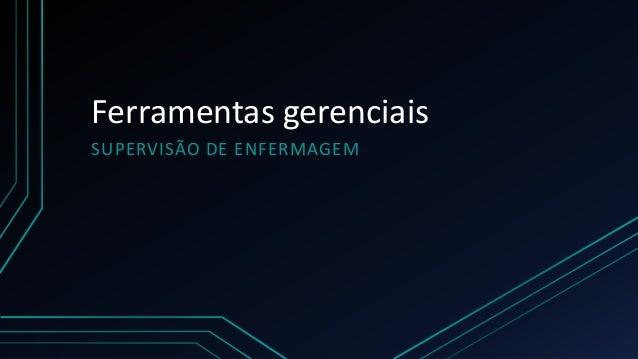 Ferramentas gerenciais  SUPERVISÃO DE ENFERMAGEM