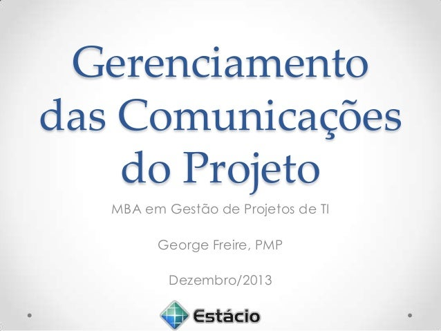 Gerenciamento das Comunicações do Projeto MBA em Gestão de Projetos de TI George Freire, PMP Dezembro/2013