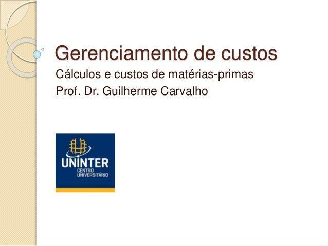 Gerenciamento de custos Cálculos e custos de matérias-primas Prof. Dr. Guilherme Carvalho
