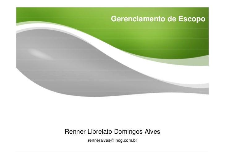 Gerenciamento de Escopo     Renner Librelato Domingos Alves        renneralves@indg.com.br