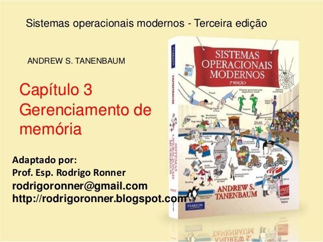 Sistemas operacionais modernos - Terceira edição ANDREW S. TANENBAUM Capítulo 3 Gerenciamento de memória Adaptado por: Pro...