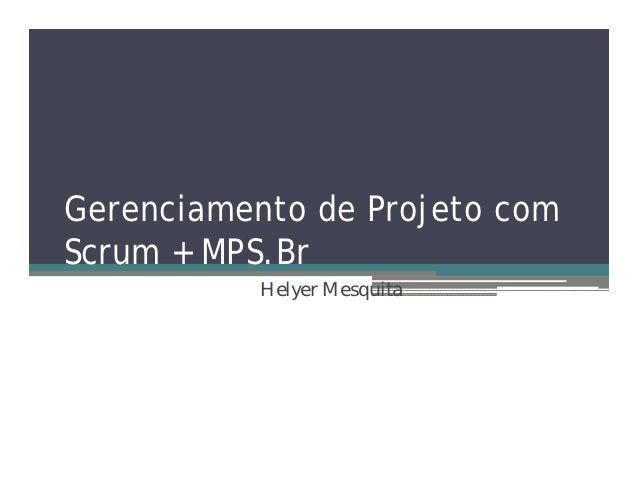 Gerenciamento de Projeto comScrum + MPS.Br           Helyer Mesquita