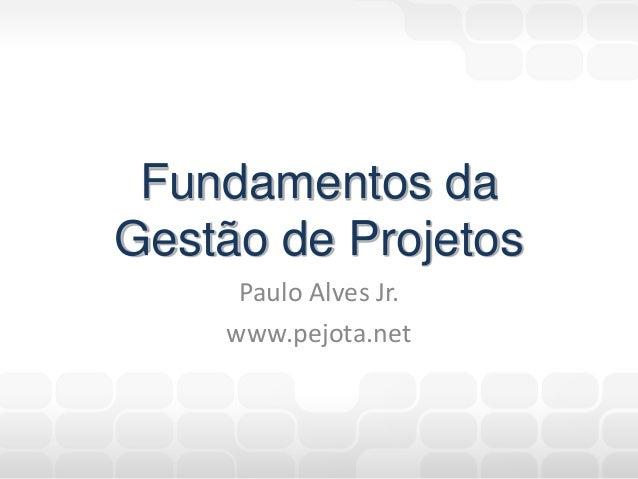Fundamentos da Gestão de Projetos Paulo Alves Jr. www.pejota.net
