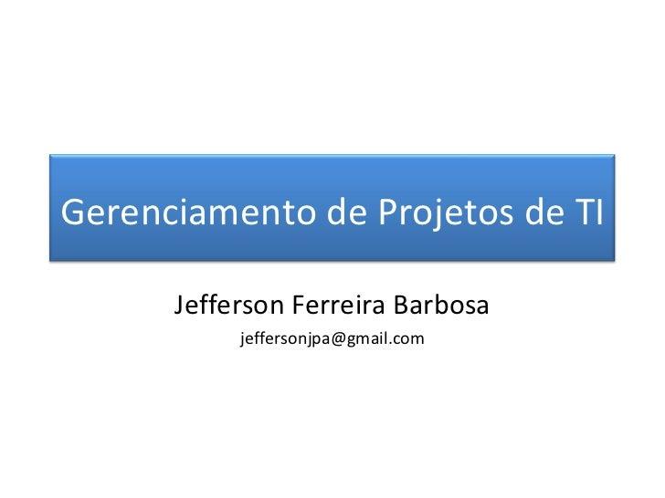 Jefferson Ferreira Barbosa [email_address] Gerenciamento de Projetos de TI