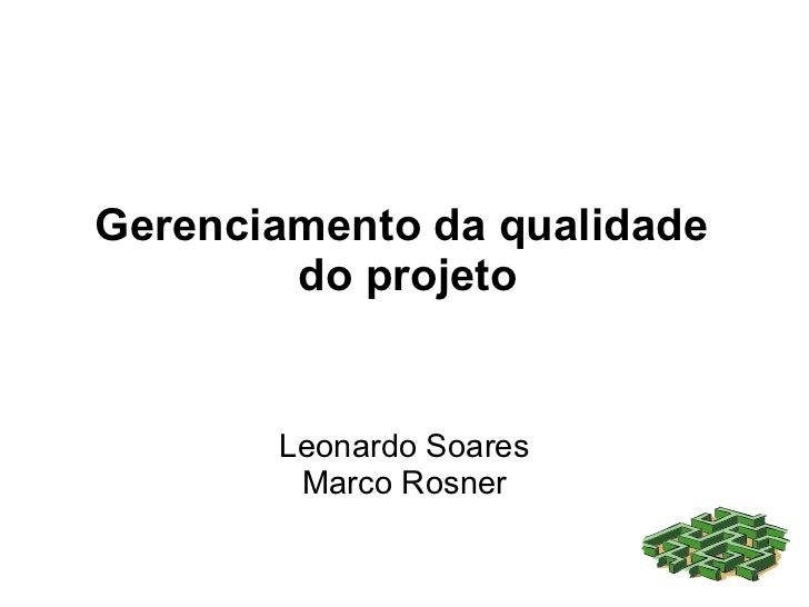 Gerenciamento da qualidade         do projeto          Leonardo Soares         Marco Rosner