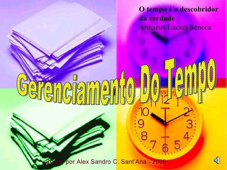 Gerenciamento Do Tempo O tempo é o descobridor da verdade Annaeus Lucius Seneca Criado por Alex Sandro C. Sant'Ana - 2006