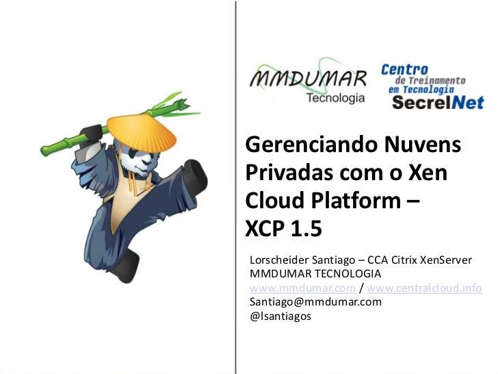 Gerenciando NuvensPrivadas com o XenCloud Platform –XCP 1.5Lorscheider Santiago – CCA Citrix XenServer Sponsored by:MMDUMA...