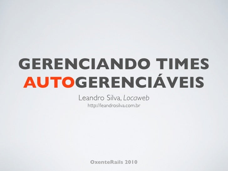 GERENCIANDO TIMES AUTOGERENCIÁVEIS      Leandro Silva, Locaweb        http://leandrosilva.com.br             OxenteRails 2...