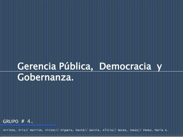 Gerencia Pública, Democracia y Gobernanza. GRUPO # 4. Arrieta, Iris// Barrios, Víctor// Higuera, David// Garcia, Alicia// ...