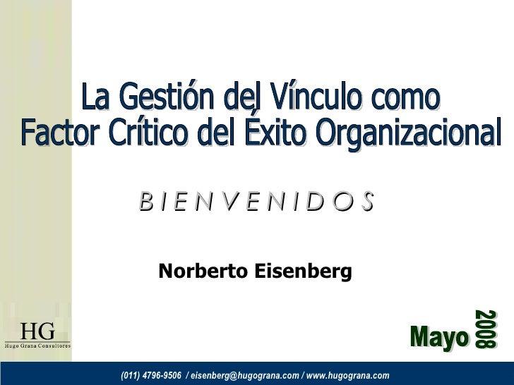 Mayo 2008 La Gestión del Vínculo como Factor Crítico del Éxito Organizacional B I E N V E N I D O S Norberto Eisenberg (01...