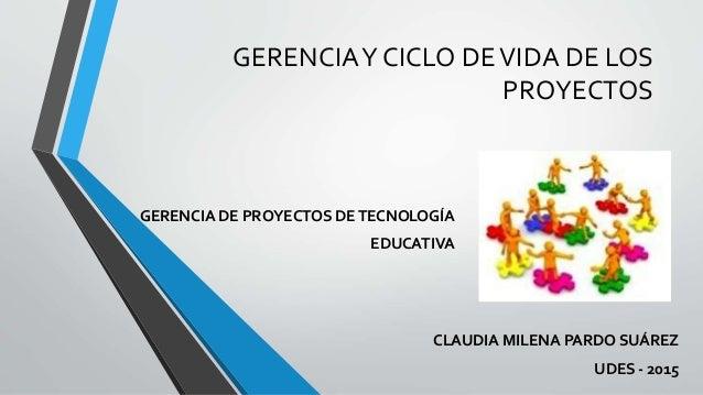 GERENCIAY CICLO DEVIDA DE LOS PROYECTOS CLAUDIA MILENA PARDO SUÁREZ UDES - 2015 GERENCIA DE PROYECTOS DETECNOLOGÍA EDUCATI...