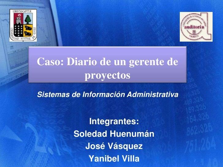 Caso: Diario de un gerente de proyectos<br />Sistemas de Información Administrativa<br />Integrantes:<br />Soledad Huenumá...