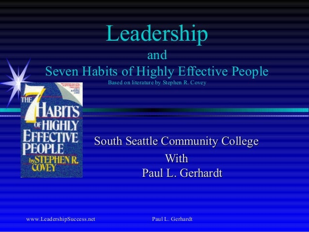 www.LeadershipSuccess.net Paul L. Gerhardt Leadership and Seven Habits of Highly Effective People Based on literature by S...