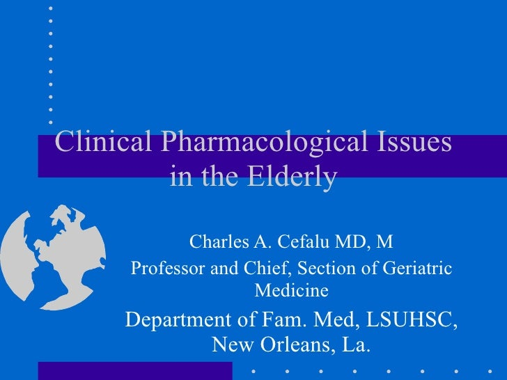 Clinical Pharmacological Issues in the Elderly Charles A. Cefalu MD, M Professor and Chief, Section of Geriatric Medicine ...