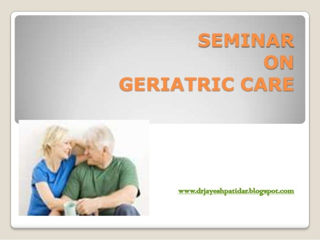 SEMINARONGERIATRIC CAREwww.drjayeshpatidar.blogspot.com